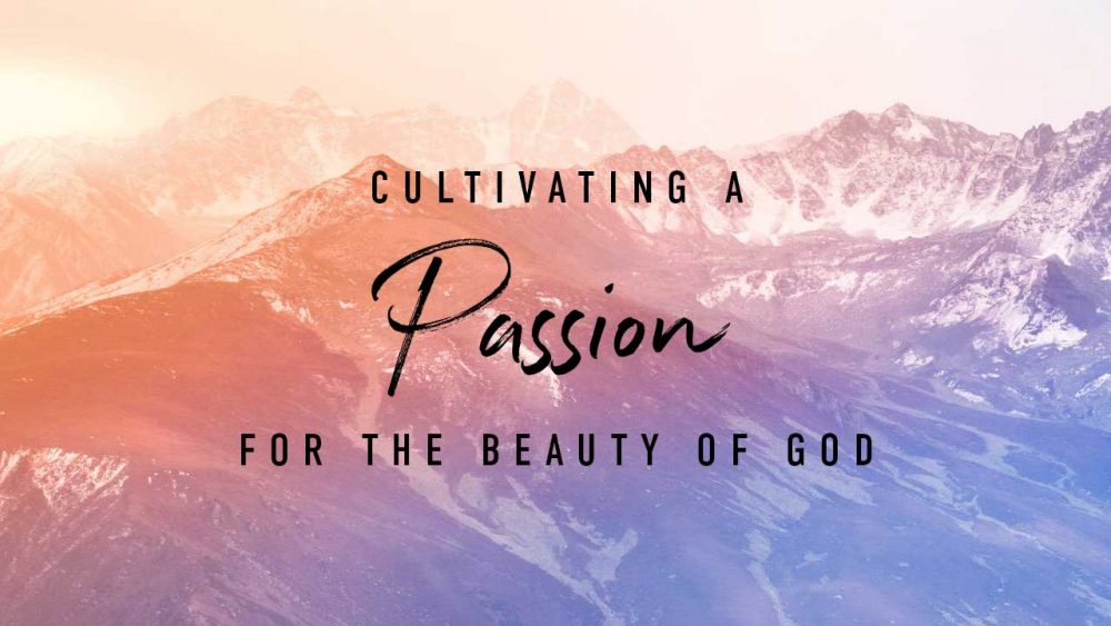 Cultivating a Passion for the Beauty of God