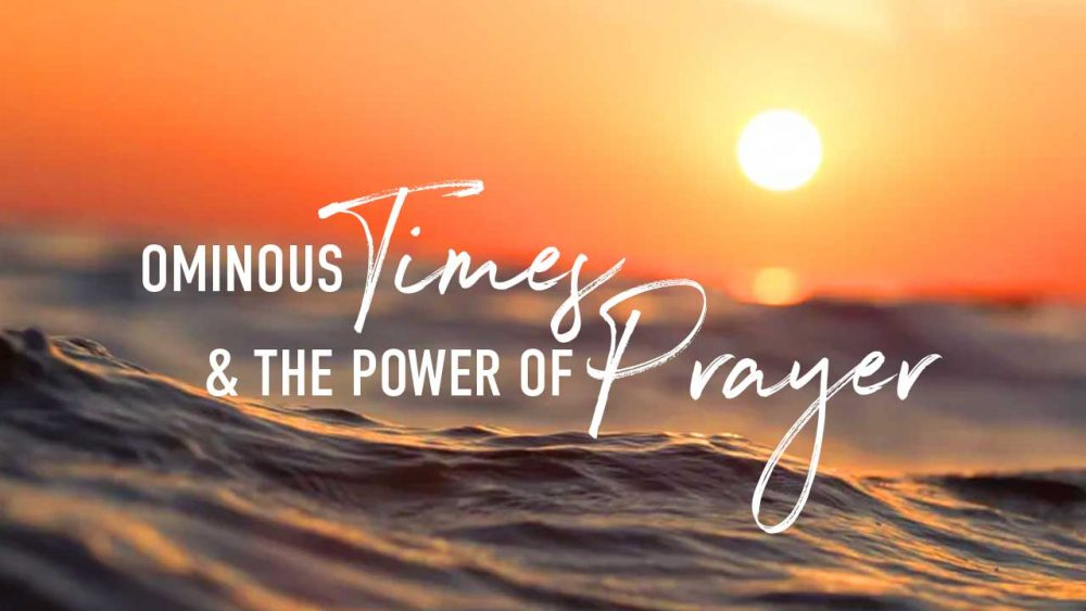 Ominous Times & The Power of Prayer